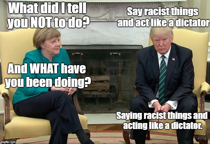 What did I tell you NOT to do? Say racist things and act like a dictator And WHAT have you been doing? Saying racist things and acting like  | image tagged in angela merkel,donald trump | made w/ Imgflip meme maker