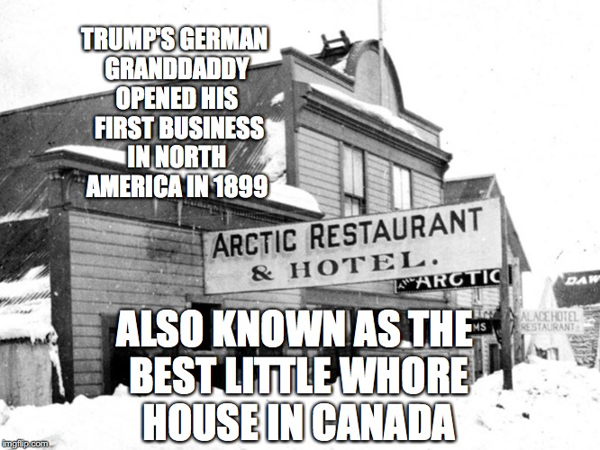 The Original Trump Modeling Agency | TRUMP'S GERMAN GRANDDADDY OPENED HIS  FIRST BUSINESS IN NORTH AMERICA IN 1899 ALSO KNOWN AS THE BEST LITTLE W**RE HOUSE IN CANADA | image tagged in trump's granddaddy,arctic hotel,canada,whore house,bobcrespodotcom | made w/ Imgflip meme maker