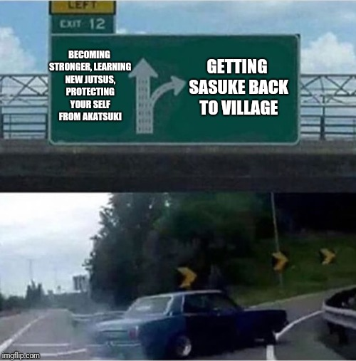 Car turning  |  BECOMING STRONGER, LEARNING NEW JUTSUS, PROTECTING YOUR SELF FROM AKATSUKI; GETTING SASUKE BACK TO VILLAGE | image tagged in car turning | made w/ Imgflip meme maker