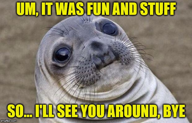 Awkward Moment Sealion Meme | UM, IT WAS FUN AND STUFF SO... I'LL SEE YOU AROUND, BYE | image tagged in memes,awkward moment sealion | made w/ Imgflip meme maker