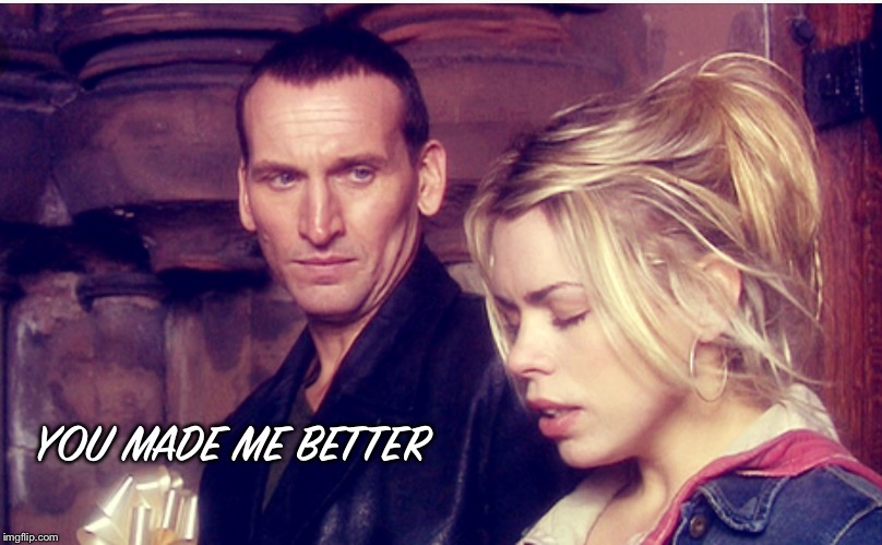 You made me better  | YOU MADE ME BETTER | image tagged in doctor who,rose tyler | made w/ Imgflip meme maker
