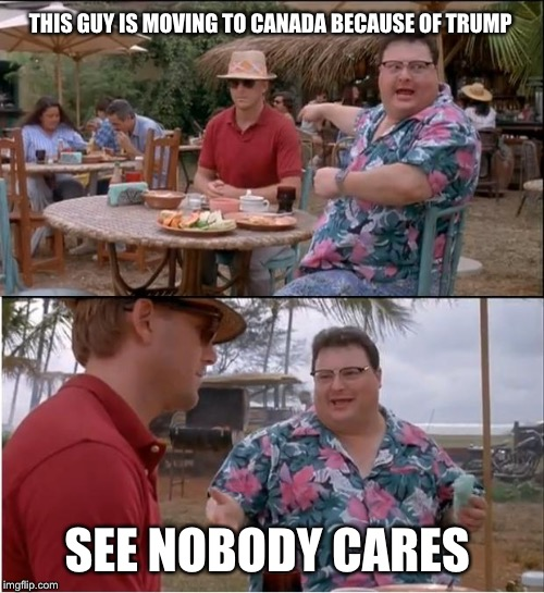 See Nobody Cares |  THIS GUY IS MOVING TO CANADA BECAUSE OF TRUMP; SEE NOBODY CARES | image tagged in memes,see nobody cares | made w/ Imgflip meme maker