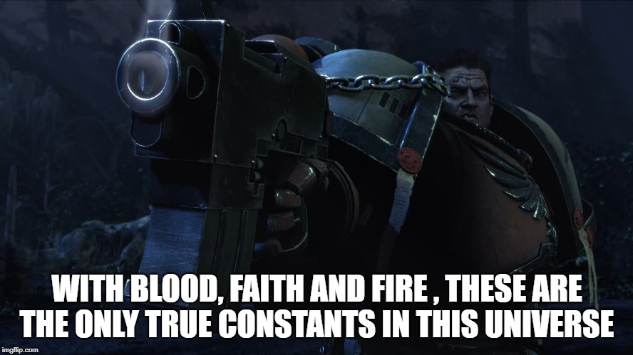 WITH BLOOD, FAITH AND FIRE , THESE ARE THE ONLY TRUE CONSTANTS IN THIS UNIVERSE | image tagged in warhammer40k,faith | made w/ Imgflip meme maker