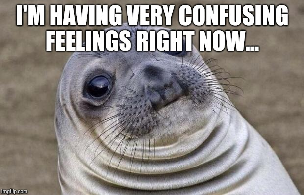 Awkward Moment Sealion Meme | I'M HAVING VERY CONFUSING FEELINGS RIGHT NOW... | image tagged in memes,awkward moment sealion | made w/ Imgflip meme maker