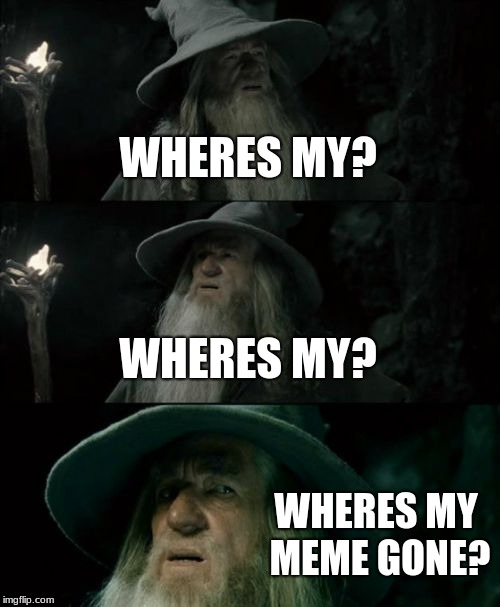 Confused Gandalf Meme | WHERES MY? WHERES MY? WHERES MY MEME GONE? | image tagged in memes,confused gandalf | made w/ Imgflip meme maker