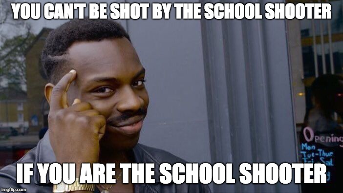 Roll Safe Think About It Meme | YOU CAN'T BE SHOT BY THE SCHOOL SHOOTER IF YOU ARE THE SCHOOL SHOOTER | image tagged in memes,roll safe think about it | made w/ Imgflip meme maker