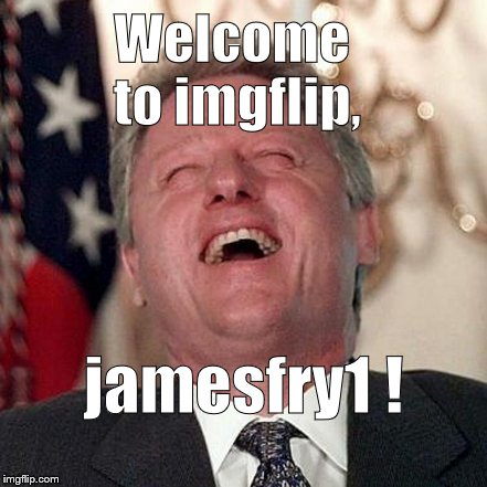 Welcome to imgflip, jamesfry1 ! | made w/ Imgflip meme maker