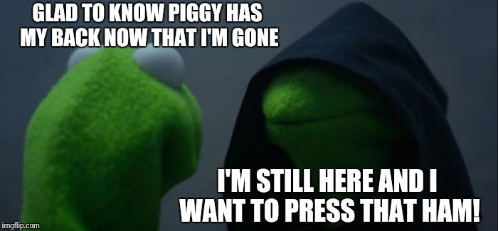 Evil Kermit Meme | GLAD TO KNOW PIGGY HAS MY BACK NOW THAT I'M GONE I'M STILL HERE AND I WANT TO PRESS THAT HAM! | image tagged in memes,evil kermit | made w/ Imgflip meme maker