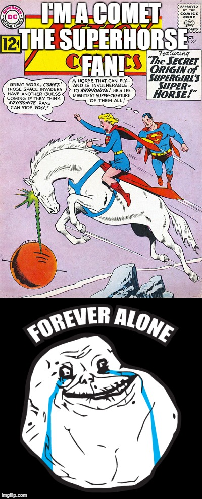 Therefore, I shall be forever alone (sniff) | I'M A COMET THE SUPERHORSE FAN! | image tagged in comet the superhorse,forever alone | made w/ Imgflip meme maker