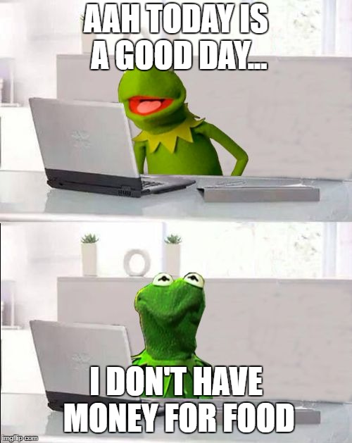 Time to beg on the streets | AAH TODAY IS A GOOD DAY... I DON'T HAVE MONEY FOR FOOD | image tagged in hide the pain kermit | made w/ Imgflip meme maker