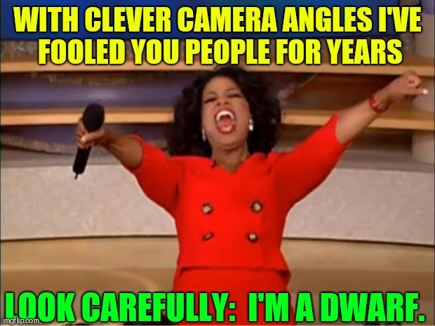 The Joke's on You! | WITH CLEVER CAMERA ANGLES I'VE FOOLED YOU PEOPLE FOR YEARS LOOK CAREFULLY:  I'M A DWARF. | image tagged in oprah you get a,vince vance,dwarves,little people,oprah winfrey,midgets | made w/ Imgflip meme maker