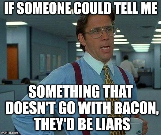 That Would Be Great Meme | IF SOMEONE COULD TELL ME SOMETHING THAT DOESN'T GO WITH BACON, THEY'D BE LIARS | image tagged in memes,that would be great | made w/ Imgflip meme maker