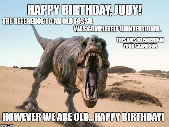 Dinosaur | HAPPY BIRTHDAY, JUDY! HOWEVER WE ARE OLD...HAPPY BIRTHDAY! THE REFERENCE TO AN OLD FOSSIL WAS COMPLETELY UNINTENTIONAL. THIS WAS TO ENTERTAI | image tagged in dinosaur | made w/ Imgflip meme maker