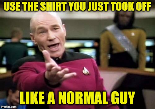 Picard Wtf Meme | USE THE SHIRT YOU JUST TOOK OFF LIKE A NORMAL GUY | image tagged in memes,picard wtf | made w/ Imgflip meme maker
