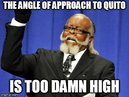 Too Damn High Meme | THE ANGLE OF APPROACH TO QUITO IS TOO DAMN HIGH | image tagged in memes,too damn high | made w/ Imgflip meme maker