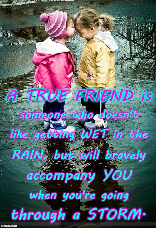My Storming Friend | A TRUE FRIEND is through a STORM. someone who doesn't like getting WET in the RAIN, but will bravely accompany YOU when you're going | image tagged in true friend,friend through storms,not fair weather friend | made w/ Imgflip meme maker