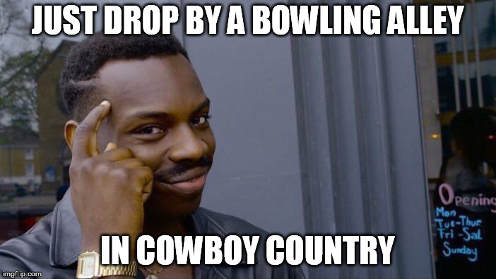 Roll Safe Think About It Meme | JUST DROP BY A BOWLING ALLEY IN COWBOY COUNTRY | image tagged in memes,roll safe think about it | made w/ Imgflip meme maker