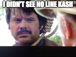 I DIDN'T SEE NO LINE KASH | image tagged in duvall,lonesome | made w/ Imgflip meme maker