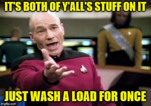 Picard Wtf Meme | IT'S BOTH OF Y'ALL'S STUFF ON IT JUST WASH A LOAD FOR ONCE | image tagged in memes,picard wtf | made w/ Imgflip meme maker