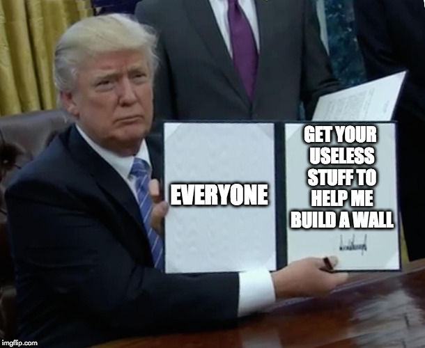 Trump Bill Signing Meme | EVERYONE GET YOUR USELESS STUFF TO HELP ME BUILD A WALL | image tagged in memes,trump bill signing | made w/ Imgflip meme maker