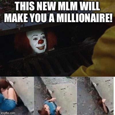 pennywise in sewer | THIS NEW MLM WILL MAKE YOU A MILLIONAIRE! | image tagged in pennywise in sewer | made w/ Imgflip meme maker