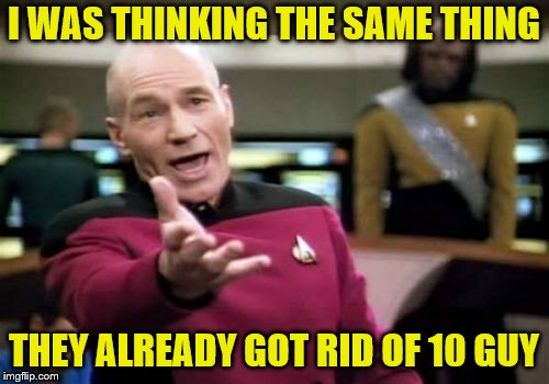 Picard Wtf Meme | I WAS THINKING THE SAME THING THEY ALREADY GOT RID OF 10 GUY | image tagged in memes,picard wtf | made w/ Imgflip meme maker