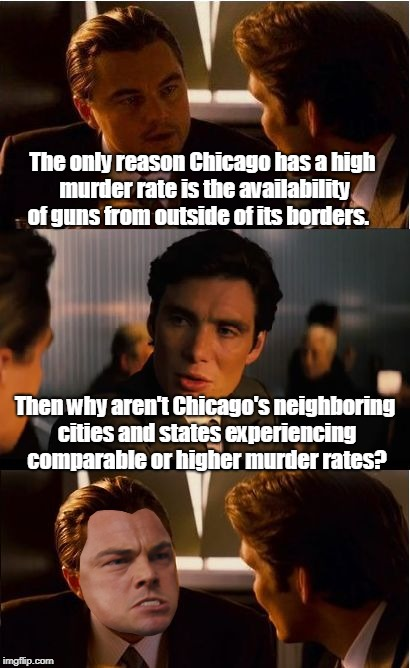 It couldn't be the policies put in place by the political leaders... | The only reason Chicago has a high murder rate is the availability of guns from outside of its borders. Then why aren't Chicago's neighborin | image tagged in memes,inception,gun control,chicago,crime,guns | made w/ Imgflip meme maker