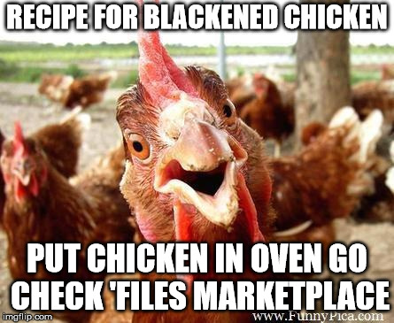 Chicken | RECIPE FOR BLACKENED CHICKEN PUT CHICKEN IN OVEN GO CHECK 'FILES MARKETPLACE | image tagged in chicken | made w/ Imgflip meme maker