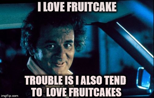 Legal Bill Murray | I LOVE FRUITCAKE TROUBLE IS I ALSO TEND TO  LOVE FRUITCAKES | image tagged in memes,legal bill murray | made w/ Imgflip meme maker
