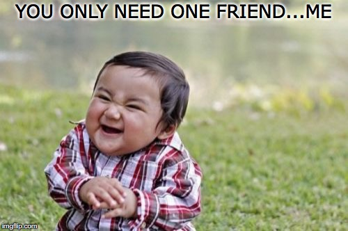 Evil Toddler Meme | YOU ONLY NEED ONE FRIEND...ME | image tagged in memes,evil toddler | made w/ Imgflip meme maker
