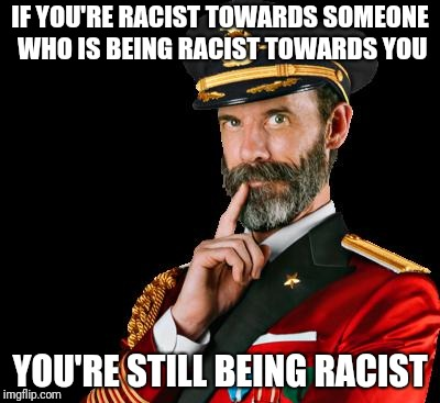 Don't Be What You Hate | IF YOU'RE RACIST TOWARDS SOMEONE WHO IS BEING RACIST TOWARDS YOU YOU'RE STILL BEING RACIST | image tagged in captain obvious,racism | made w/ Imgflip meme maker