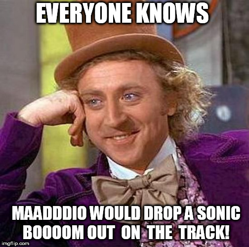 Creepy Condescending Wonka Meme | EVERYONE KNOWS MAADDDIO WOULD DROP A SONIC BOOOOM OUT  ON  THE  TRACK! | image tagged in memes,creepy condescending wonka | made w/ Imgflip meme maker