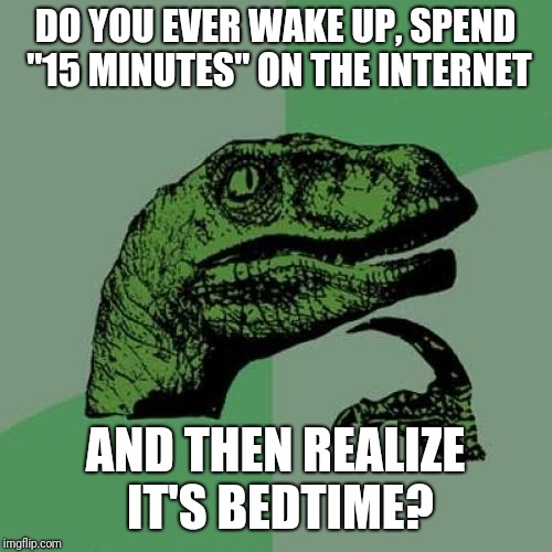 "Philosoraptor Meme | DO YOU EVER WAKE UP, SPEND ""15 MINUTES"" ON THE INTERNET AND THEN REALIZE IT'S BEDTIME? 