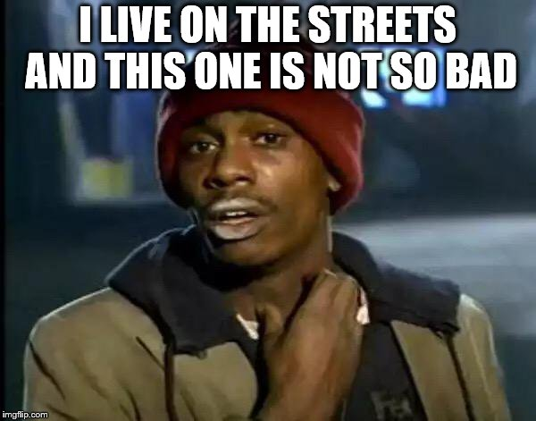 Y'all Got Any More Of That Meme | I LIVE ON THE STREETS AND THIS ONE IS NOT SO BAD | image tagged in memes,y'all got any more of that | made w/ Imgflip meme maker