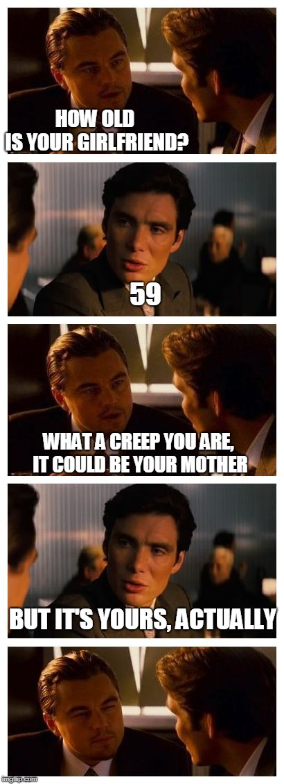 Leonardo Inception (Extended) | HOW OLD IS YOUR GIRLFRIEND? 59 WHAT A CREEP YOU ARE, IT COULD BE YOUR MOTHER BUT IT'S YOURS, ACTUALLY | image tagged in leonardo inception extended | made w/ Imgflip meme maker