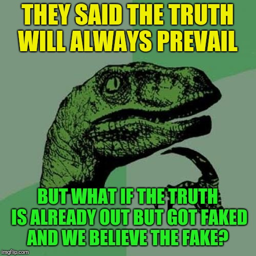 Philosoraptor Meme | THEY SAID THE TRUTH WILL ALWAYS PREVAIL BUT WHAT IF THE TRUTH IS ALREADY OUT BUT GOT FAKED AND WE BELIEVE THE FAKE? | image tagged in memes,philosoraptor | made w/ Imgflip meme maker