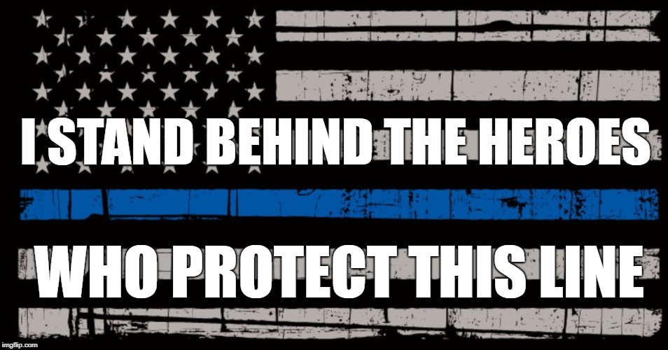 I STAND BEHIND THE HEROES WHO PROTECT THIS LINE | image tagged in usa,police savior | made w/ Imgflip meme maker