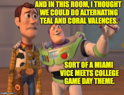 When you start to find out just who it is you've married. | AND IN THIS ROOM, I THOUGHT WE COULD DO ALTERNATING TEAL AND CORAL VALENCES. SORT OF A MIAMI VICE MEETS COLLEGE GAME DAY THEME. | image tagged in memes,x,x everywhere,x x everywhere,newlyweds | made w/ Imgflip meme maker