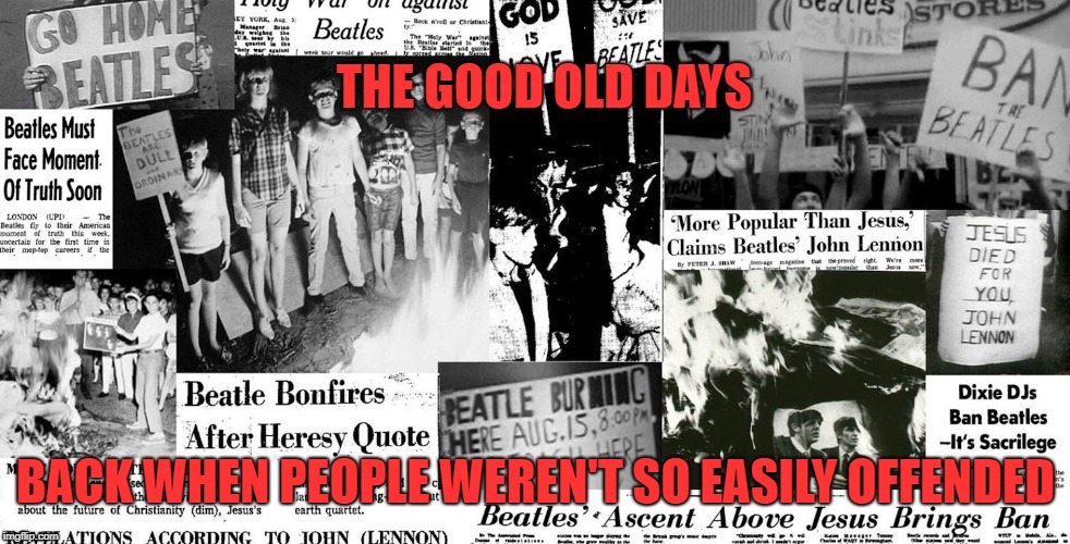 Easily Offended | THE GOOD OLD DAYS BACK WHEN PEOPLE WEREN'T SO EASILY OFFENDED | image tagged in memes,the beatles,offended | made w/ Imgflip meme maker
