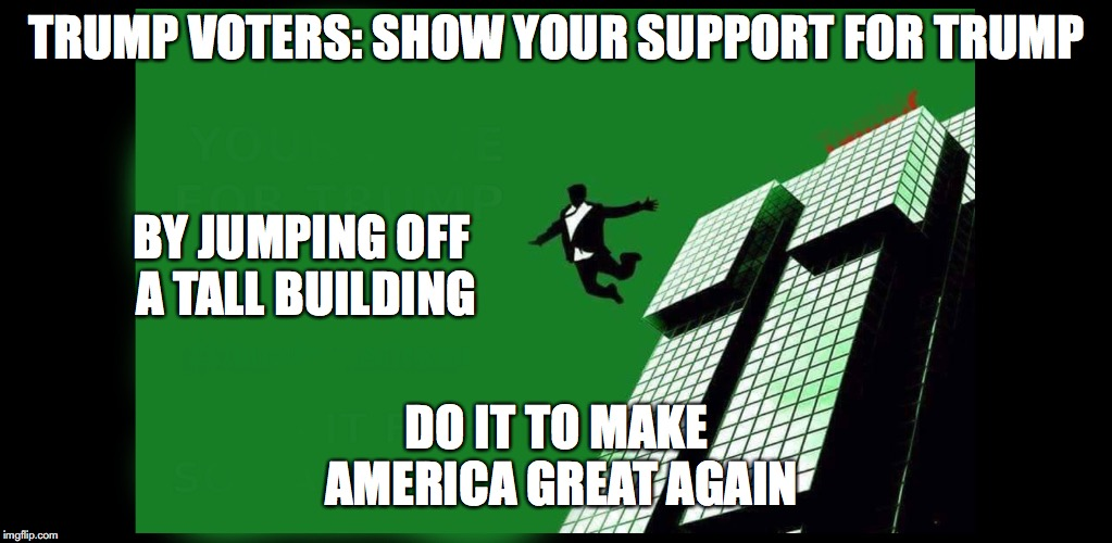 Trump voters | TRUMP VOTERS: SHOW YOUR SUPPORT FOR TRUMP DO IT TO MAKE AMERICA GREAT AGAIN BY JUMPING OFF A TALL BUILDING | image tagged in trump | made w/ Imgflip meme maker