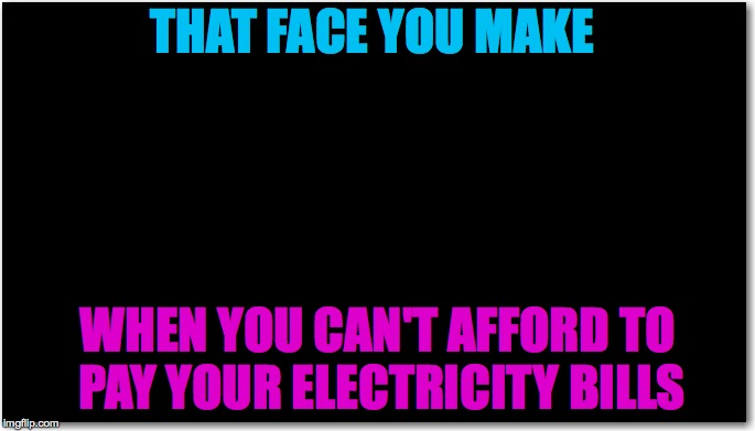 You can tell he is upset. | THAT FACE YOU MAKE WHEN YOU CAN'T AFFORD TO PAY YOUR ELECTRICITY BILLS | image tagged in memes,electricity,bills,funny,black background,funny memes | made w/ Imgflip meme maker