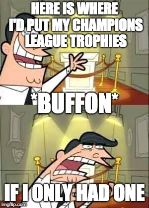 Timmy Turner`s Dad | HERE IS WHERE I'D PUT MY CHAMPIONS LEAGUE TROPHIES IF I ONLY HAD ONE *BUFFON* | image tagged in timmy turners dad | made w/ Imgflip meme maker