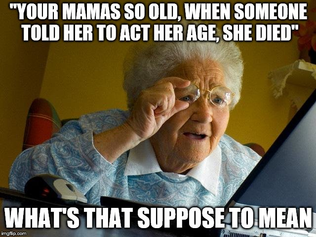 "Grandma Finds The Internet Meme | ""YOUR MAMAS SO OLD, WHEN SOMEONE TOLD HER TO ACT HER AGE, SHE DIED"" WHAT'S THAT SUPPOSE TO MEAN 