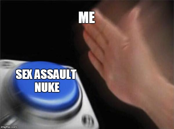 Blank Nut Button Meme | ME SEX ASSAULT NUKE | image tagged in memes,blank nut button | made w/ Imgflip meme maker