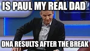 jeremy kyle | IS PAUL MY REAL DAD DNA RESULTS AFTER THE BREAK | image tagged in jeremy kyle | made w/ Imgflip meme maker