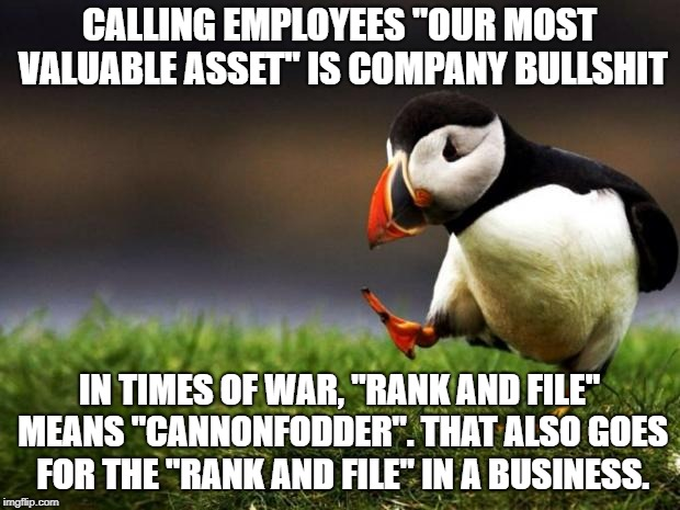"It's easier to dispose of or replace people than office equipment, production machinery, and other hardware | CALLING EMPLOYEES ""OUR MOST VALUABLE ASSET"" IS COMPANY BULLSHIT IN TIMES OF WAR, ""RANK AND FILE"" MEANS ""CANNONFODDER"". THAT ALSO GOES FOR TH 