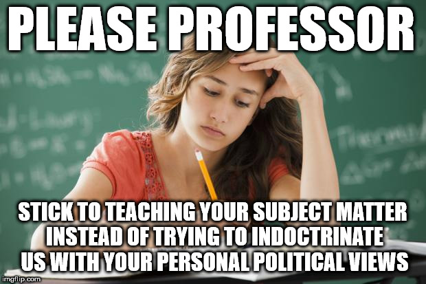 Student - please professor | PLEASE PROFESSOR STICK TO TEACHING YOUR SUBJECT MATTER INSTEAD OF TRYING TO INDOCTRINATE US WITH YOUR PERSONAL POLITICAL VIEWS | image tagged in frustrated college student,communist socialist,corbyn eww,momentum,collage university,funny | made w/ Imgflip meme maker