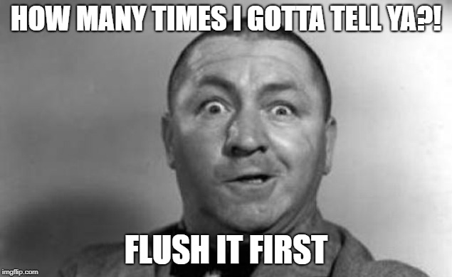 HOW MANY TIMES I GOTTA TELL YA?! FLUSH IT FIRST | made w/ Imgflip meme maker