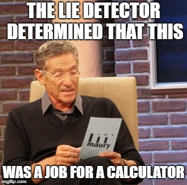 Maury Lie Detector Meme | THE LIE DETECTOR DETERMINED THAT THIS WAS A JOB FOR A CALCULATOR | image tagged in memes,maury lie detector | made w/ Imgflip meme maker