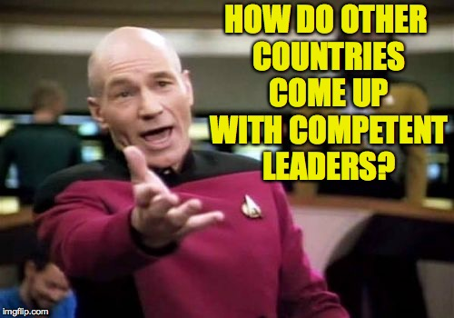 Picard Wtf Meme | HOW DO OTHER COUNTRIES COME UP WITH COMPETENT LEADERS? | image tagged in memes,picard wtf | made w/ Imgflip meme maker